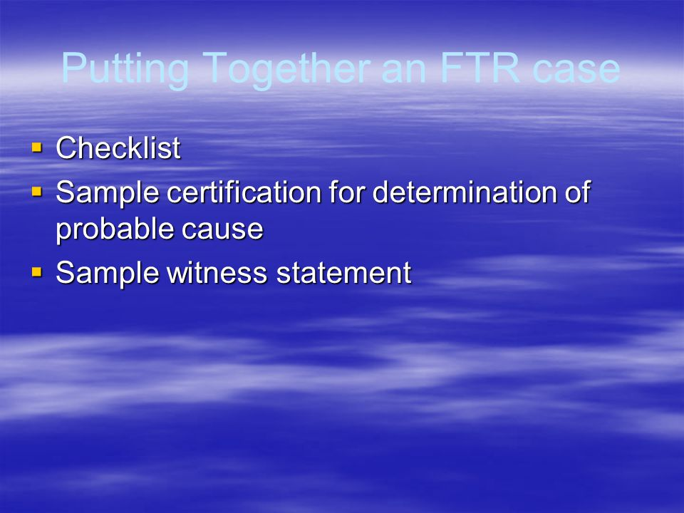 Putting Together an FTR case  Checklist  Sample certification for determination of probable cause  Sample witness statement