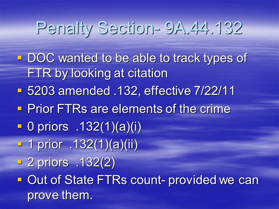 Penalty Section- 9A.44.132  DOC wanted to be able to track types of FTR by looking at citation  5203 amended.132, effective 7/22/11  Prior FTRs are elements of the crime  0 priors.132(1)(a)(i)  1 prior.132(1)(a)(ii)  2 priors.132(2)  Out of State FTRs count- provided we can prove them.