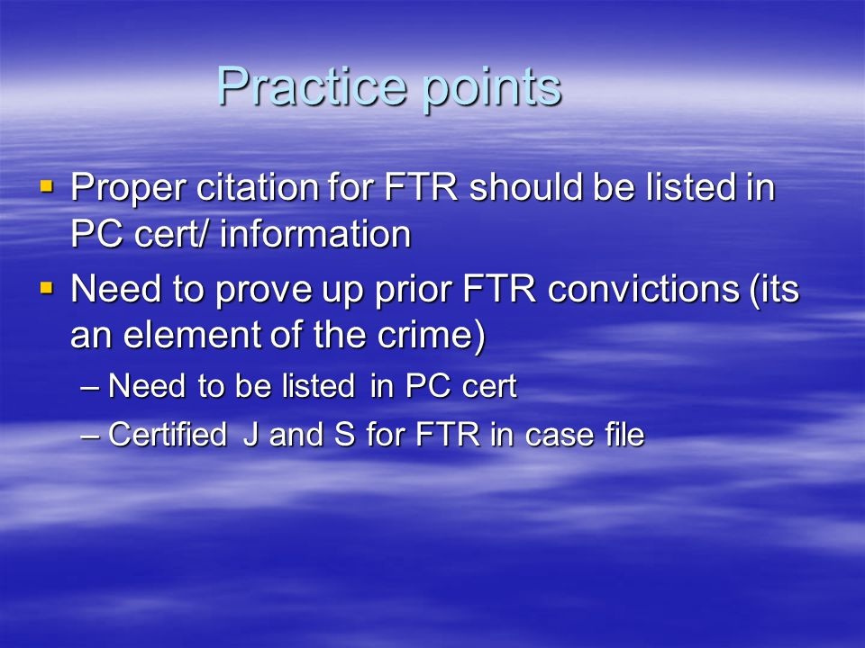 Practice points  Proper citation for FTR should be listed in PC cert/ information  Need to prove up prior FTR convictions (its an element of the crime) –Need to be listed in PC cert –Certified J and S for FTR in case file