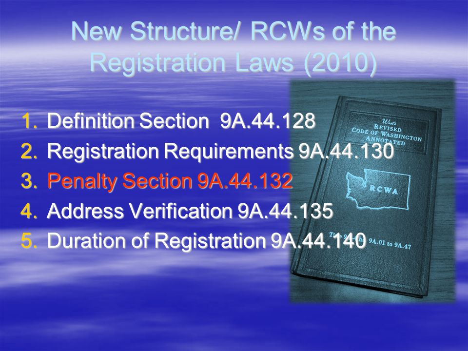 New Structure/ RCWs of the Registration Laws (2010) 1.Definition Section 9A.44.128 2.Registration Requirements 9A.44.130 3.Penalty Section 9A.44.132 4
