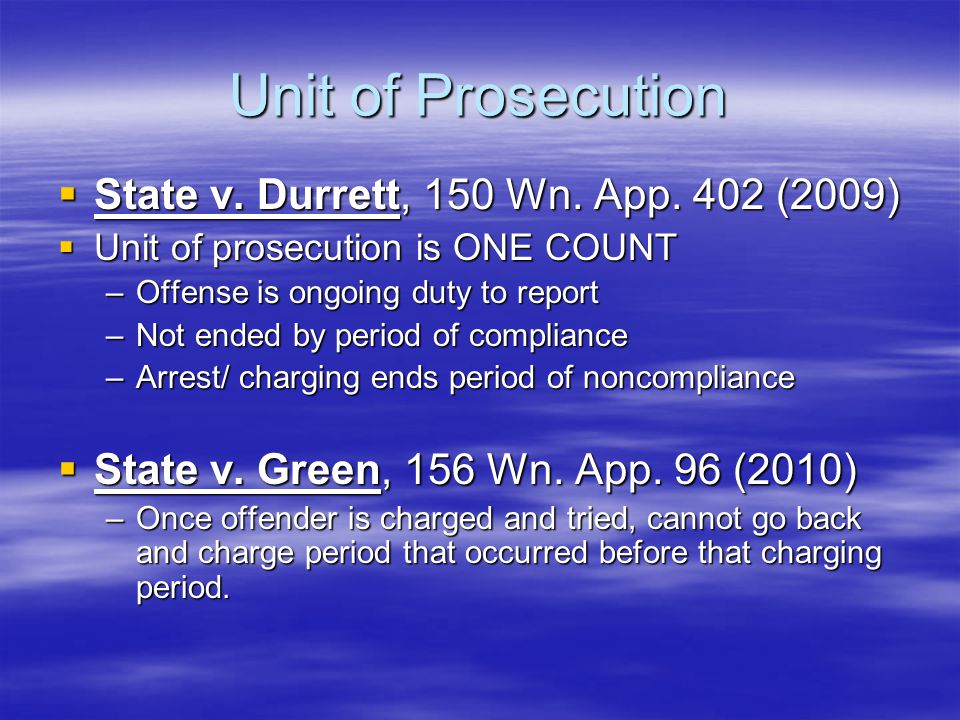 Unit of Prosecution  State v. Durrett, 150 Wn. App. 402 (2009)  Unit of prosecution is ONE COUNT –Offense is ongoing duty to report –Not ended by pe