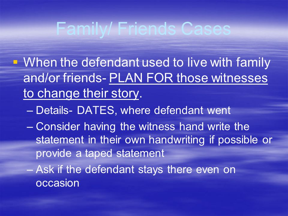 Family/ Friends Cases   When the defendant used to live with family and/or friends- PLAN FOR those witnesses to change their story. – –Details- DATE