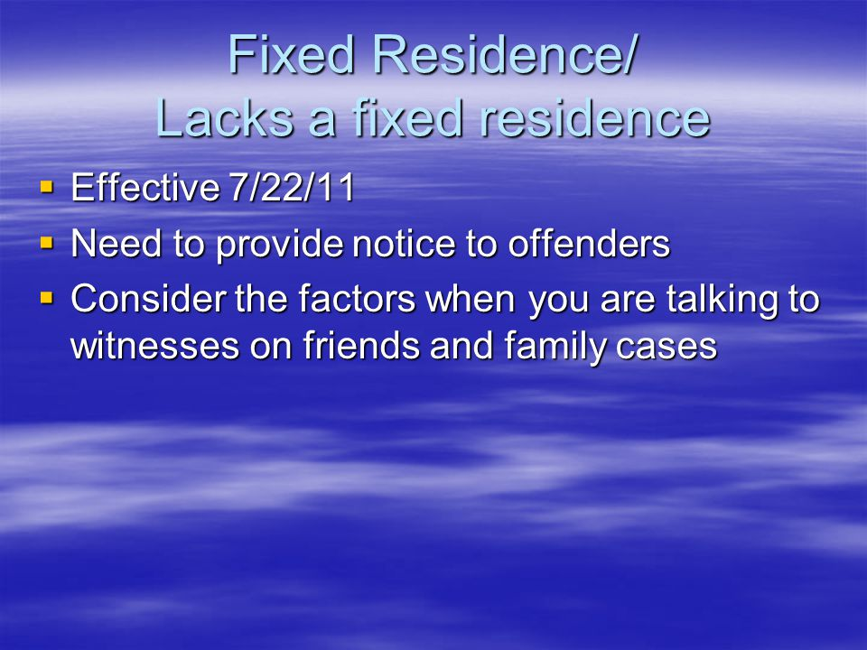 Fixed Residence/ Lacks a fixed residence  Effective 7/22/11  Need to provide notice to offenders  Consider the factors when you are talking to witnesses on friends and family cases