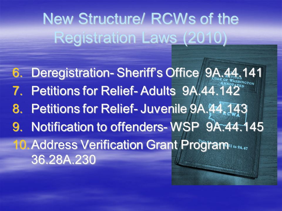 New Structure/ RCWs of the Registration Laws (2010) 6.Deregistration- Sheriff's Office 9A.44.141 7.Petitions for Relief- Adults 9A.44.142 8.Petitions