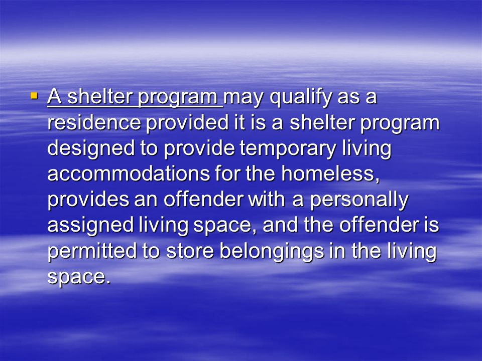  A shelter program may qualify as a residence provided it is a shelter program designed to provide temporary living accommodations for the homeless, provides an offender with a personally assigned living space, and the offender is permitted to store belongings in the living space.