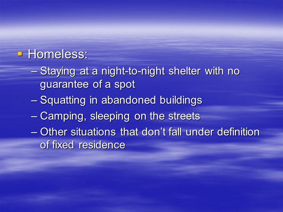  Homeless: –Staying at a night-to-night shelter with no guarantee of a spot –Squatting in abandoned buildings –Camping, sleeping on the streets –Other situations that don't fall under definition of fixed residence