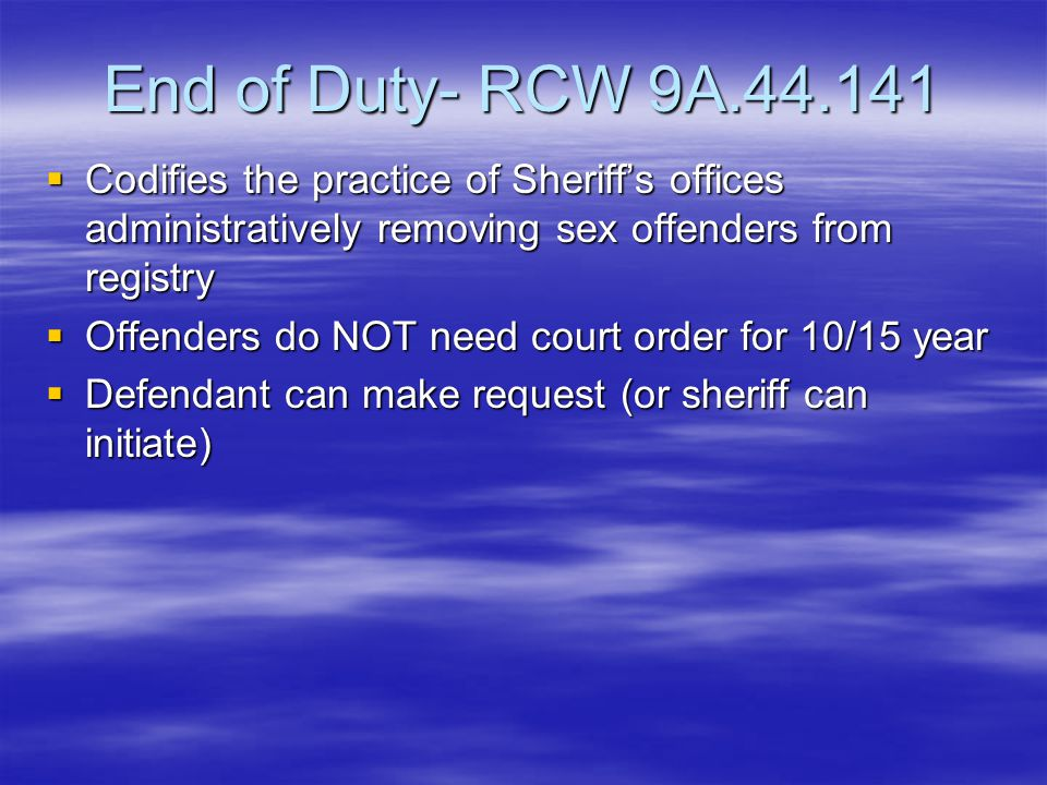 End of Duty- RCW 9A.44.141  Codifies the practice of Sheriff's offices administratively removing sex offenders from registry  Offenders do NOT need court order for 10/15 year  Defendant can make request (or sheriff can initiate)