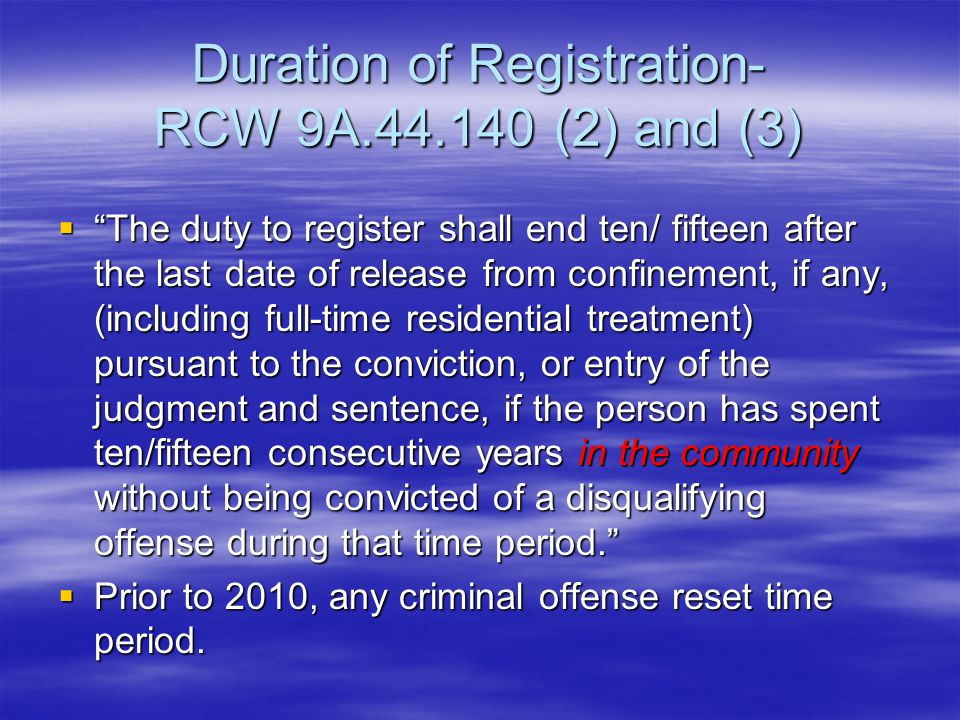 "Duration of Registration- RCW 9A.44.140 (2) and (3)  ""The duty to register shall end ten/ fifteen after the last date of release from confinement, if"