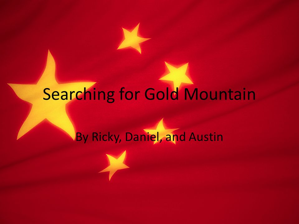 Searching for Gold Mountain By Ricky, Daniel, and Austin