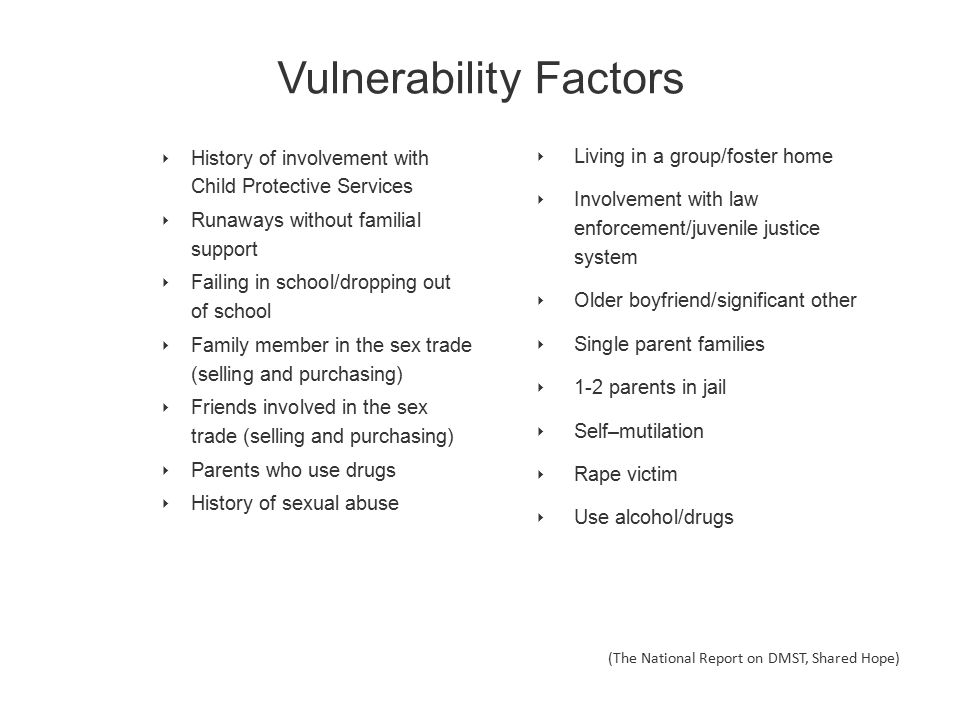 Vulnerability Factors ‣ History of involvement with Child Protective Services ‣ Runaways without familial support ‣ Failing in school/dropping out of school ‣ Family member in the sex trade (selling and purchasing) ‣ Friends involved in the sex trade (selling and purchasing) ‣ Parents who use drugs ‣ History of sexual abuse (The National Report on DMST, Shared Hope) ‣ Living in a group/foster home ‣ Involvement with law enforcement/juvenile justice system ‣ Older boyfriend/significant other ‣ Single parent families ‣ 1-2 parents in jail ‣ Self–mutilation ‣ Rape victim ‣ Use alcohol/drugs
