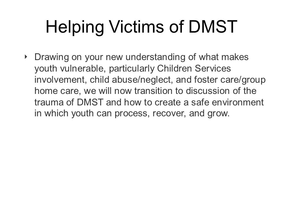 Helping Victims of DMST ‣ Drawing on your new understanding of what makes youth vulnerable, particularly Children Services involvement, child abuse/neglect, and foster care/group home care, we will now transition to discussion of the trauma of DMST and how to create a safe environment in which youth can process, recover, and grow.