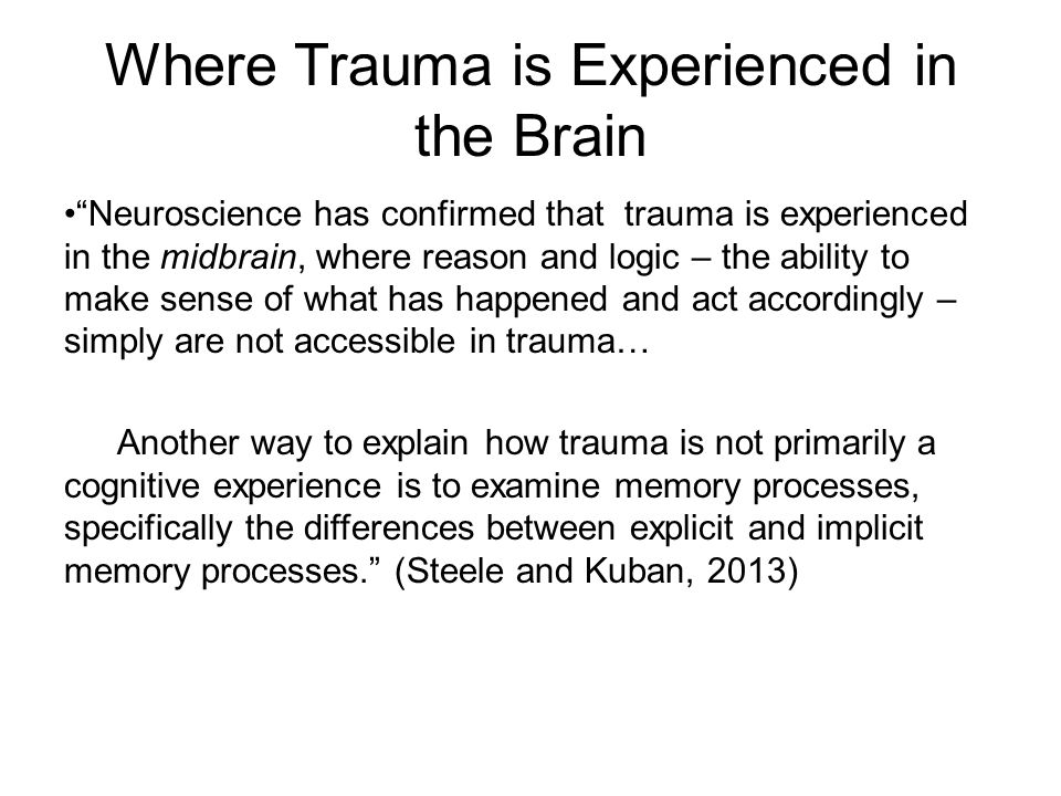 Where Trauma is Experienced in the Brain Neuroscience has confirmed that trauma is experienced in the midbrain, where reason and logic – the ability to make sense of what has happened and act accordingly – simply are not accessible in trauma… Another way to explain how trauma is not primarily a cognitive experience is to examine memory processes, specifically the differences between explicit and implicit memory processes. (Steele and Kuban, 2013)
