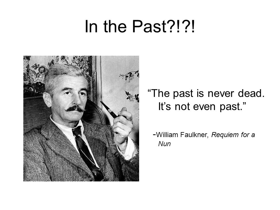 In the Past ! ! The past is never dead. It's not even past. - William Faulkner, Requiem for a Nun