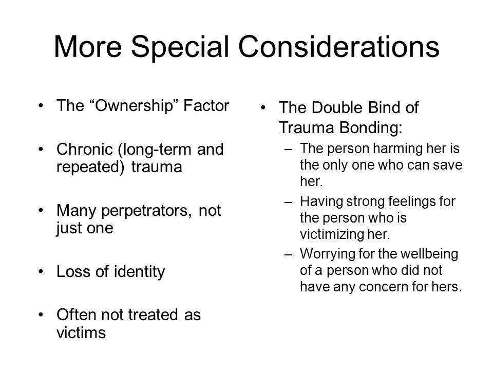 More Special Considerations The Double Bind of Trauma Bonding: –The person harming her is the only one who can save her.