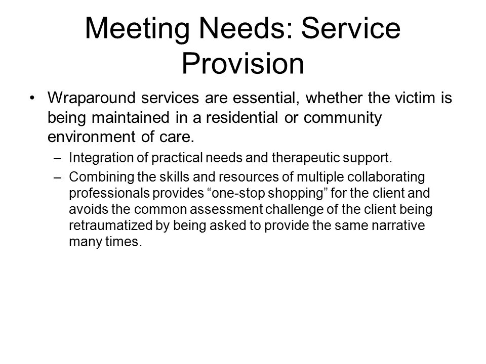 Meeting Needs: Service Provision Wraparound services are essential, whether the victim is being maintained in a residential or community environment of care.