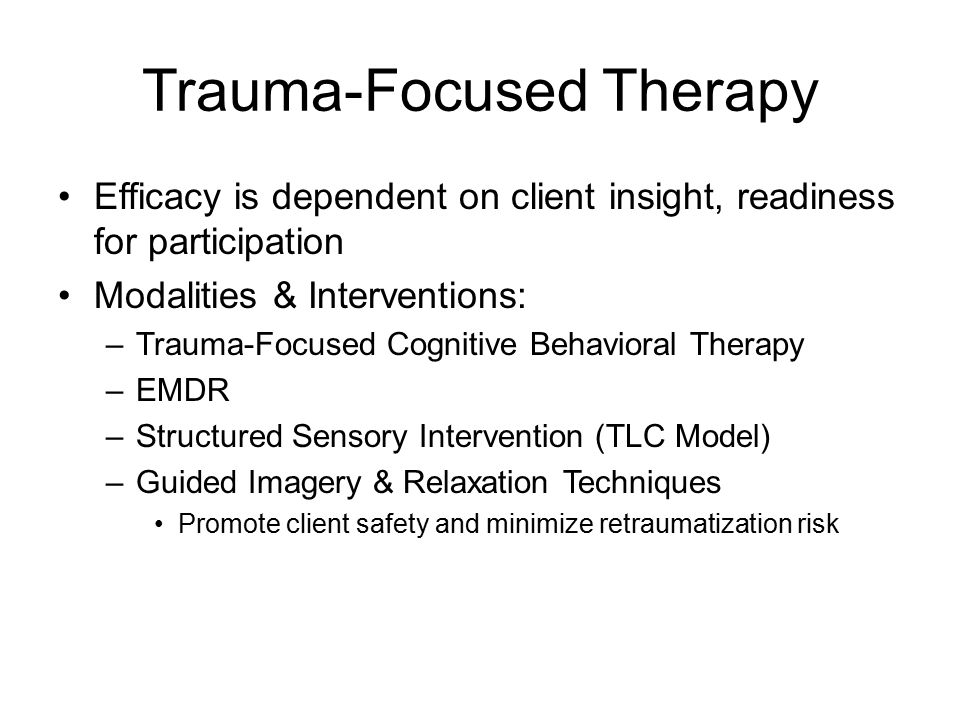 Trauma-Focused Therapy Efficacy is dependent on client insight, readiness for participation Modalities & Interventions: –Trauma-Focused Cognitive Behavioral Therapy –EMDR –Structured Sensory Intervention (TLC Model) –Guided Imagery & Relaxation Techniques Promote client safety and minimize retraumatization risk