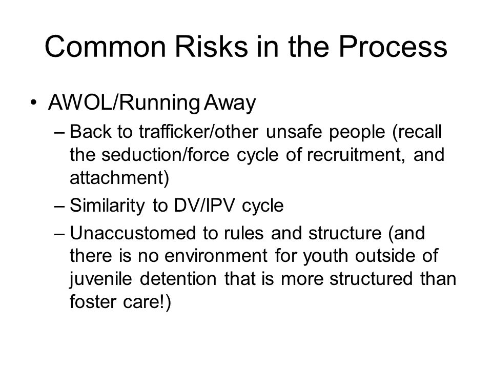 Common Risks in the Process AWOL/Running Away –Back to trafficker/other unsafe people (recall the seduction/force cycle of recruitment, and attachment) –Similarity to DV/IPV cycle –Unaccustomed to rules and structure (and there is no environment for youth outside of juvenile detention that is more structured than foster care!)