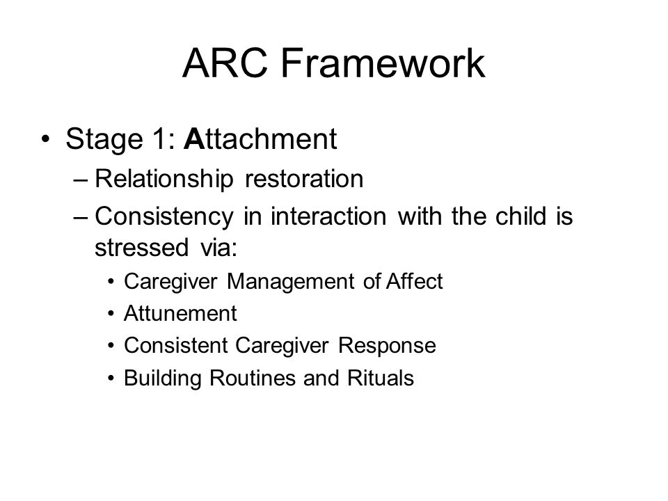 ARC Framework Stage 1: Attachment –Relationship restoration –Consistency in interaction with the child is stressed via: Caregiver Management of Affect Attunement Consistent Caregiver Response Building Routines and Rituals