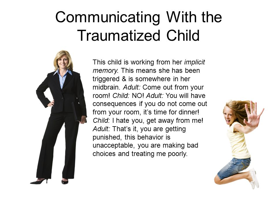 Communicating With the Traumatized Child This child is working from her implicit memory.