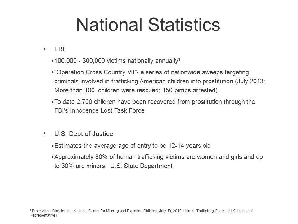 National Statistics ‣ FBI ‣ 100,000 - 300,000 victims nationally annually 1 ‣ Operation Cross Country VII - a series of nationwide sweeps targeting criminals involved in trafficking American children into prostitution (July 2013: More than 100 children were rescued; 150 pimps arrested) ‣ To date 2,700 children have been recovered from prostitution through the FBI's Innocence Lost Task Force ‣ U.S.