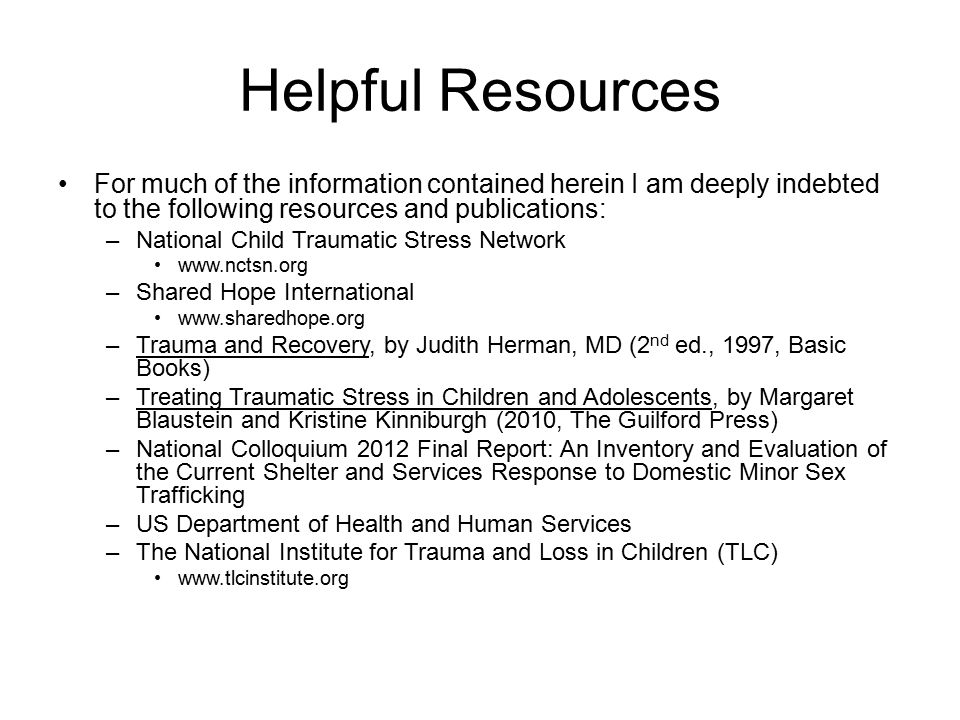 Helpful Resources For much of the information contained herein I am deeply indebted to the following resources and publications: –National Child Traumatic Stress Network www.nctsn.org –Shared Hope International www.sharedhope.org –Trauma and Recovery, by Judith Herman, MD (2 nd ed., 1997, Basic Books) –Treating Traumatic Stress in Children and Adolescents, by Margaret Blaustein and Kristine Kinniburgh (2010, The Guilford Press) –National Colloquium 2012 Final Report: An Inventory and Evaluation of the Current Shelter and Services Response to Domestic Minor Sex Trafficking –US Department of Health and Human Services –The National Institute for Trauma and Loss in Children (TLC) www.tlcinstitute.org