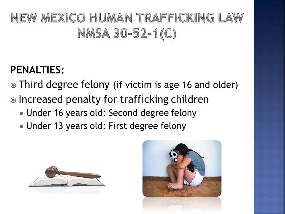PENALTIES:  Third degree felony (if victim is age 16 and older)  Increased penalty for trafficking children  Under 16 years old: Second degree felony  Under 13 years old: First degree felony