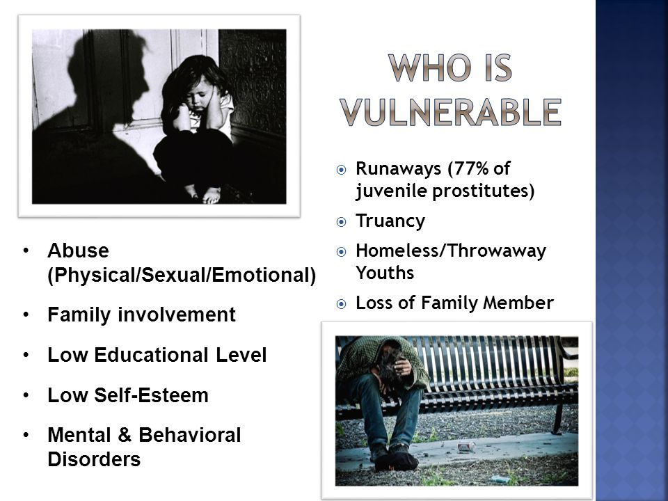  Runaways (77% of juvenile prostitutes)  Truancy  Homeless/Throwaway Youths  Loss of Family Member Abuse (Physical/Sexual/Emotional) Family involvement Low Educational Level Low Self-Esteem Mental & Behavioral Disorders