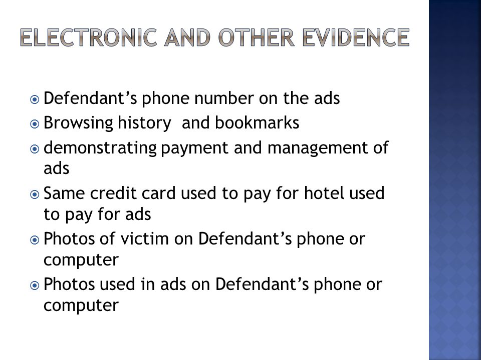  Defendant's phone number on the ads  Browsing history and bookmarks  demonstrating payment and management of ads  Same credit card used to pay for hotel used to pay for ads  Photos of victim on Defendant's phone or computer  Photos used in ads on Defendant's phone or computer