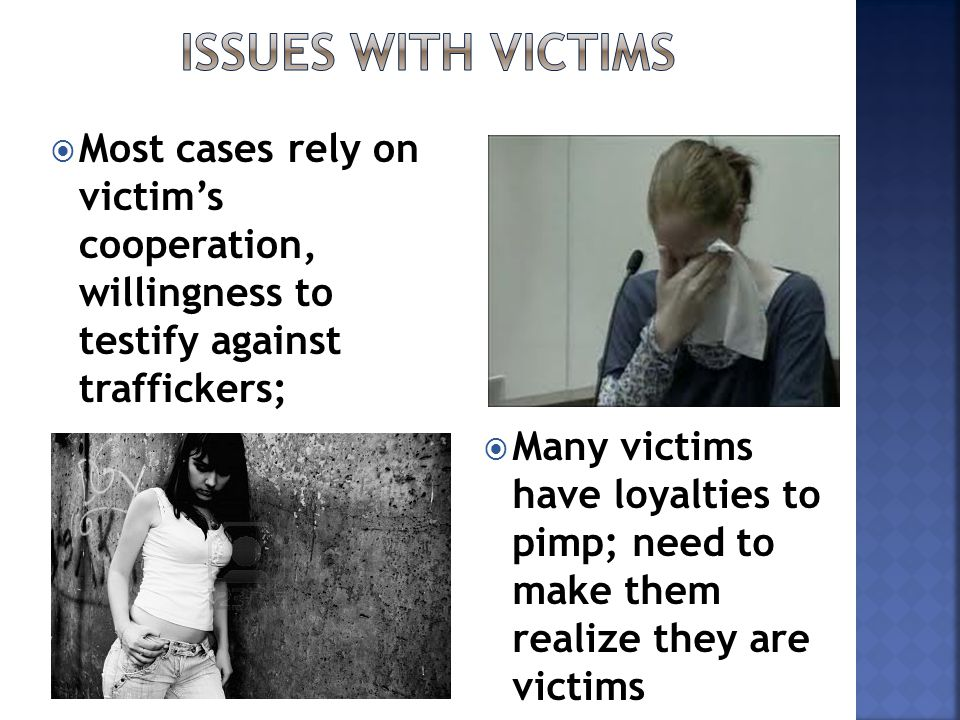  Most cases rely on victim's cooperation, willingness to testify against traffickers;  Many victims have loyalties to pimp; need to make them realize they are victims