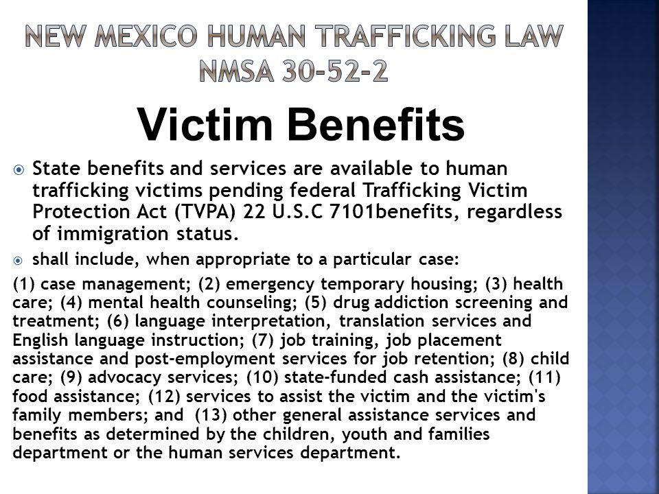  State benefits and services are available to human trafficking victims pending federal Trafficking Victim Protection Act (TVPA) 22 U.S.C 7101benefits, regardless of immigration status.