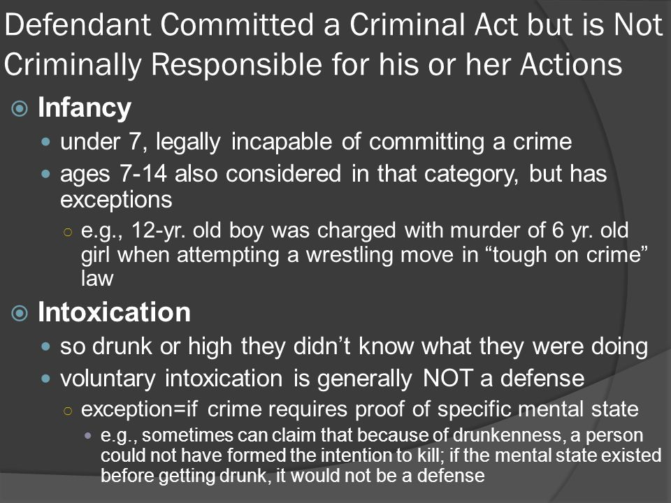 Defendant Committed a Criminal Act but is Not Criminally Responsible for his or her Actions  Infancy under 7, legally incapable of committing a crime