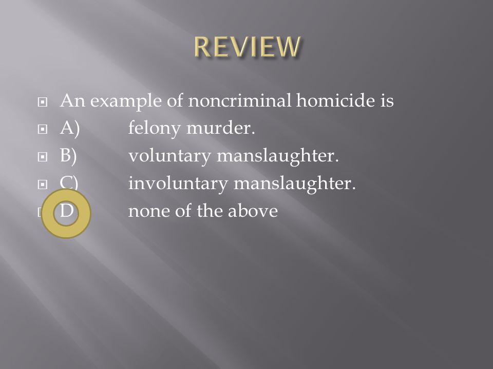 An example of noncriminal homicide is  A)felony murder.  B)voluntary manslaughter.  C)involuntary manslaughter.  D)none of the above