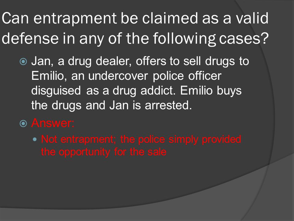 Can entrapment be claimed as a valid defense in any of the following cases?  Jan, a drug dealer, offers to sell drugs to Emilio, an undercover police