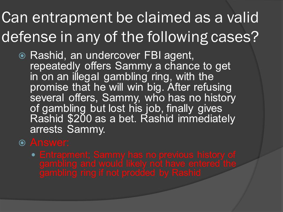 Can entrapment be claimed as a valid defense in any of the following cases?  Rashid, an undercover FBI agent, repeatedly offers Sammy a chance to get