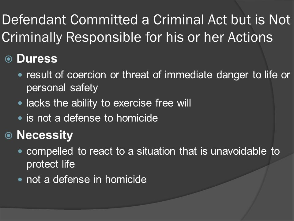 Defendant Committed a Criminal Act but is Not Criminally Responsible for his or her Actions  Duress result of coercion or threat of immediate danger