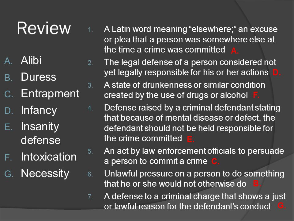 """Review A. Alibi B. Duress C. Entrapment D. Infancy E. Insanity defense F. Intoxication G. Necessity 1. A Latin word meaning """"elsewhere;"""" an excuse or"""