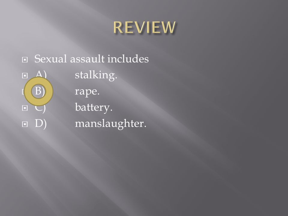  Sexual assault includes  A)stalking.  B)rape.  C)battery.  D)manslaughter.