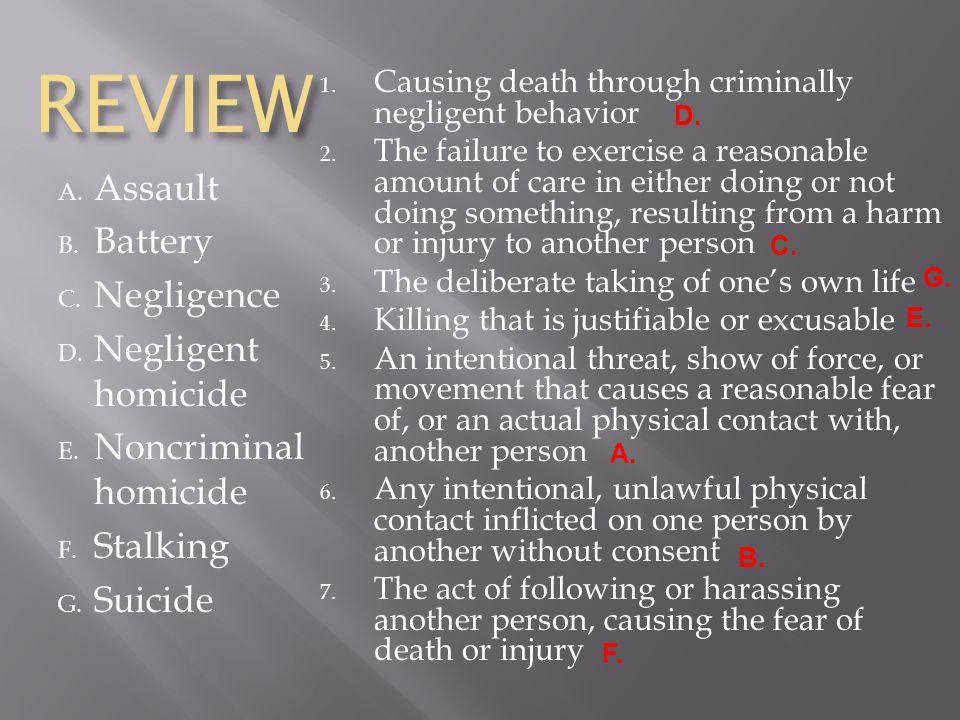 REVIEW A. Assault B. Battery C. Negligence D. Negligent homicide E. Noncriminal homicide F. Stalking G. Suicide 1. Causing death through criminally ne