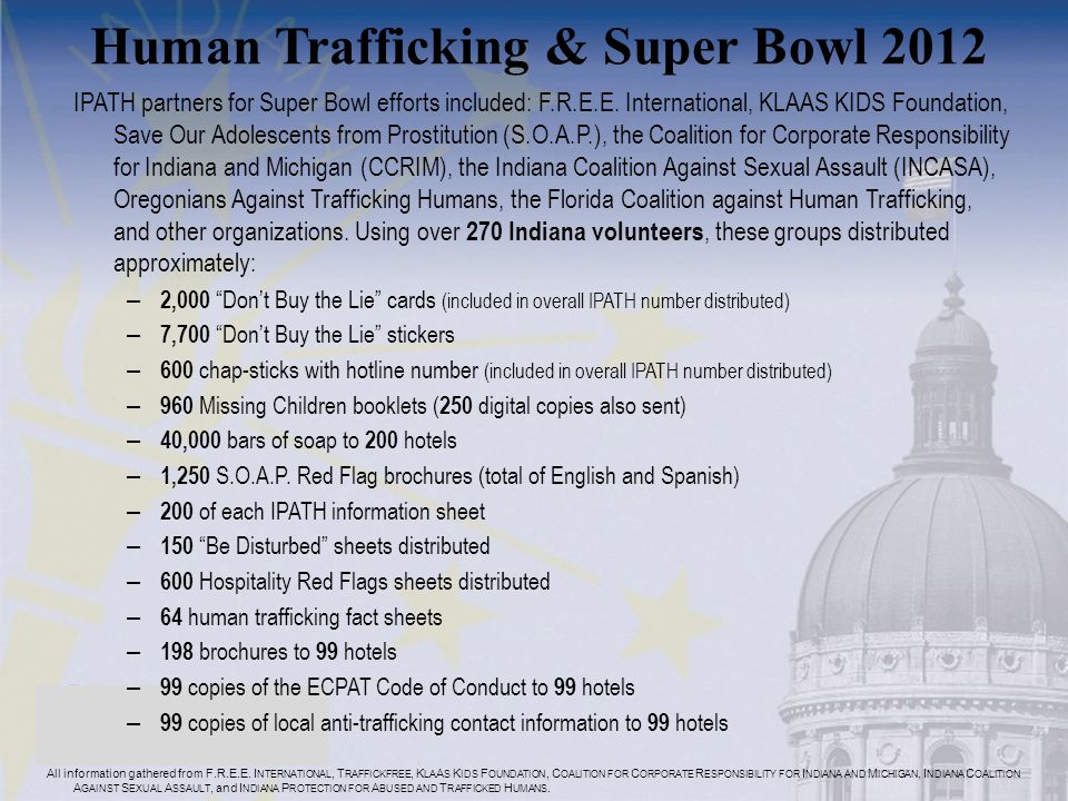 Human Trafficking & Super Bowl 2012 IPATH partners for Super Bowl efforts included: F.R.E.E. International, KLAAS KIDS Foundation, Save Our Adolescent
