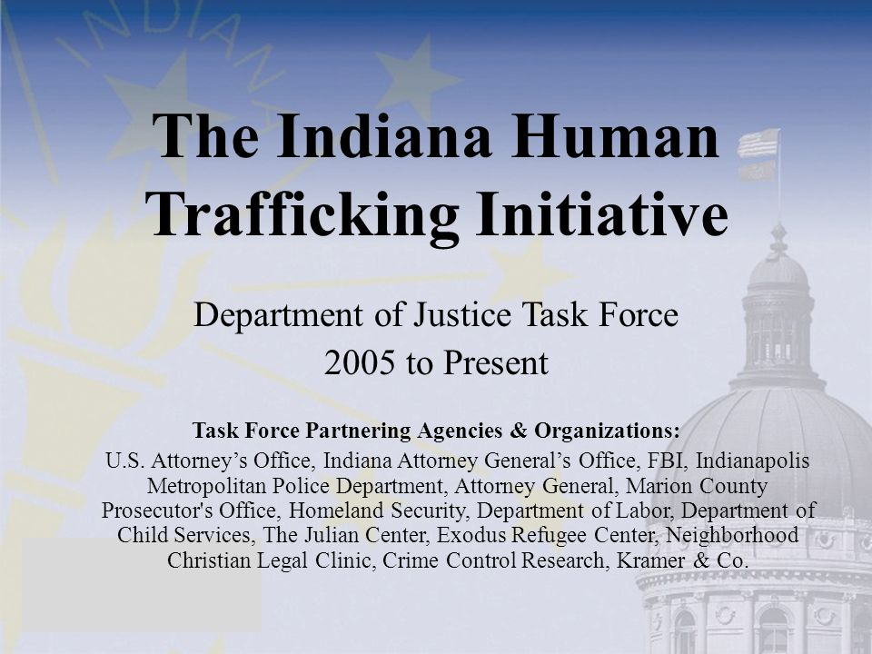 The Indiana Human Trafficking Initiative Department of Justice Task Force 2005 to Present Task Force Partnering Agencies & Organizations: U.S. Attorne