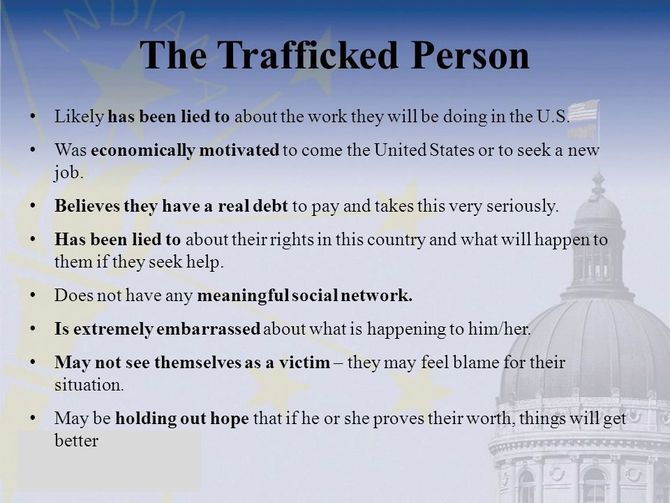 The Trafficked Person Likely has been lied to about the work they will be doing in the U.S. Was economically motivated to come the United States or to