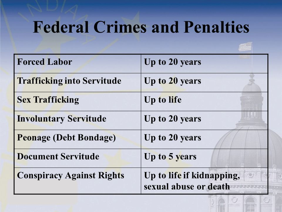 Federal Crimes and Penalties Forced LaborUp to 20 years Trafficking into ServitudeUp to 20 years Sex TraffickingUp to life Involuntary ServitudeUp to