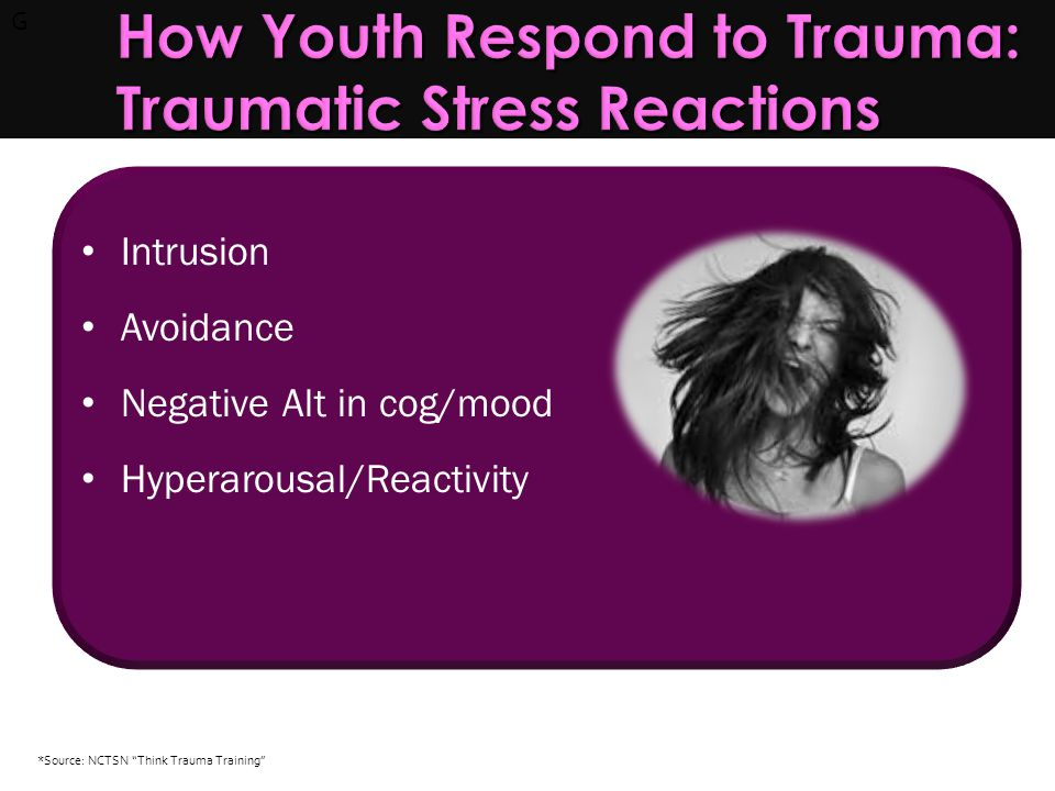 G How Youth Can Respond to Trauma: How Youth Can Respond to Trauma: Images, sensations, or memories of the traumatic event recur uncontrollably.