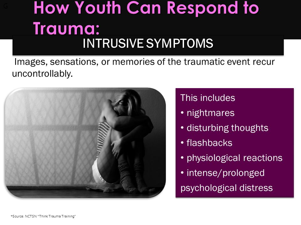 G How Youth Can Respond to Trauma: How Youth Can Respond to Trauma: Images, sensations, or memories of the traumatic event recur uncontrollably. This