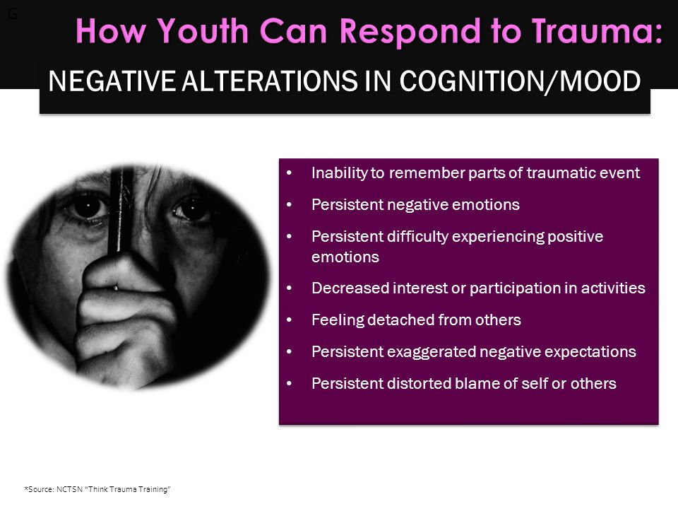 G How Youth Can Respond to Trauma: Inability to remember parts of traumatic event Persistent negative emotions Persistent difficulty experiencing posi