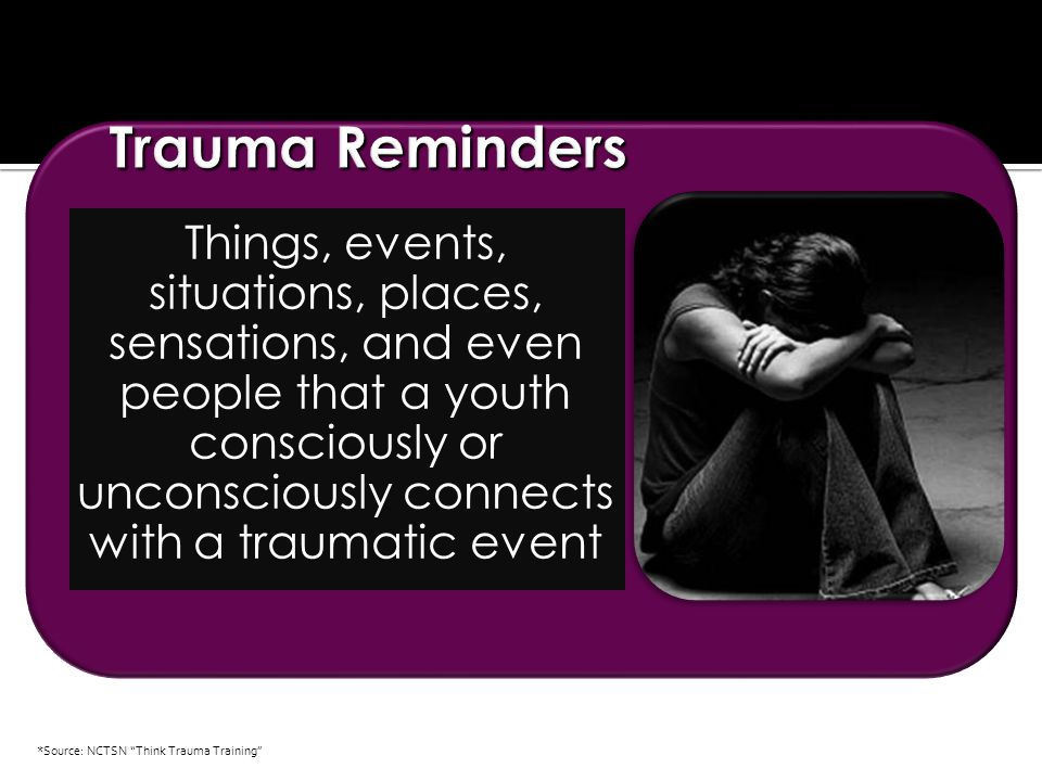 Things, events, situations, places, sensations, and even people that a youth consciously or unconsciously connects with a traumatic event *Source: NCTSN Think Trauma Training