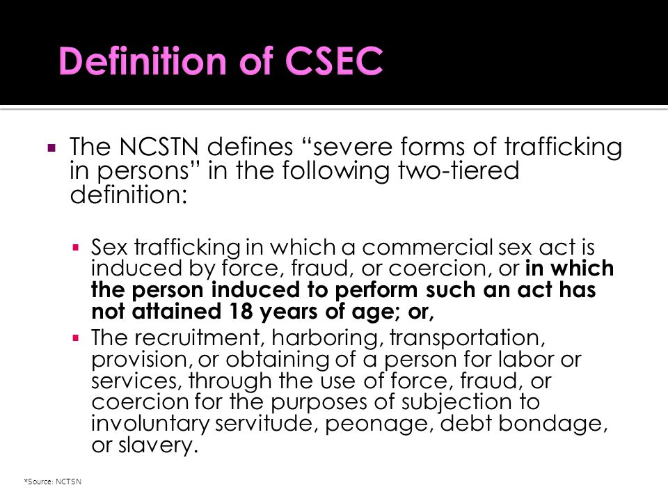  The NCSTN defines severe forms of trafficking in persons in the following two-tiered definition:  Sex trafficking in which a commercial sex act is induced by force, fraud, or coercion, or in which the person induced to perform such an act has not attained 18 years of age; or,  The recruitment, harboring, transportation, provision, or obtaining of a person for labor or services, through the use of force, fraud, or coercion for the purposes of subjection to involuntary servitude, peonage, debt bondage, or slavery.