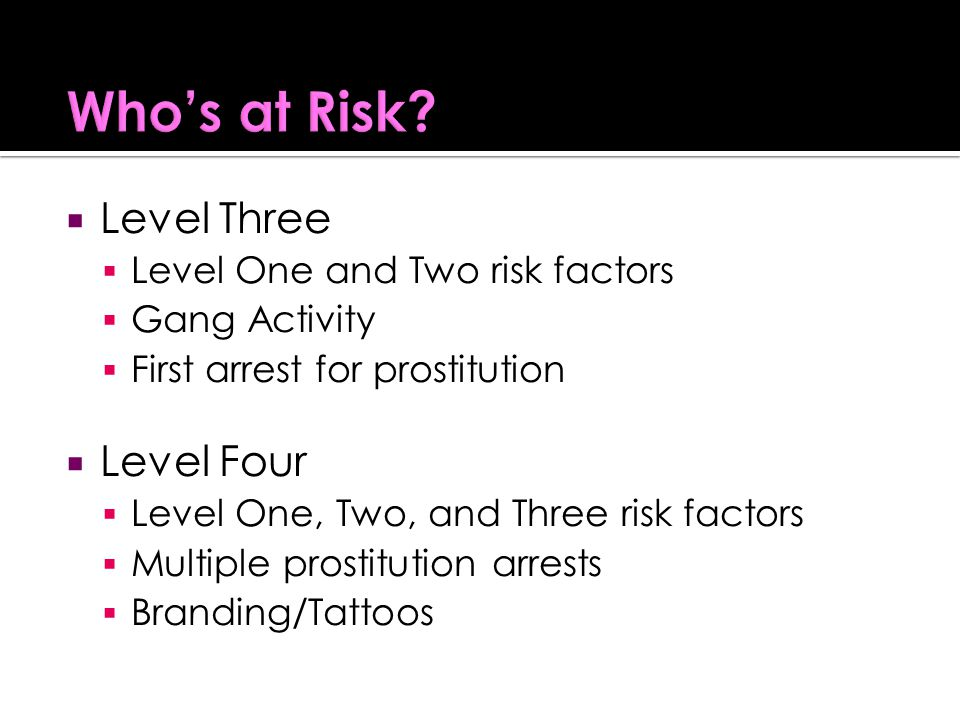  Level Three  Level One and Two risk factors  Gang Activity  First arrest for prostitution  Level Four  Level One, Two, and Three risk factors  Multiple prostitution arrests  Branding/Tattoos