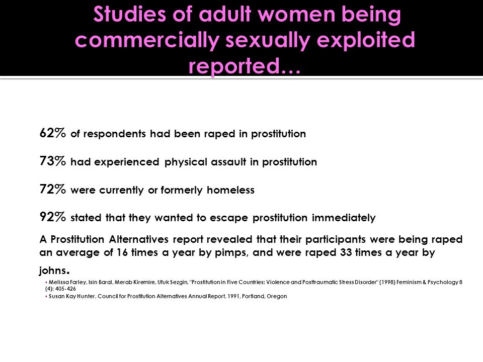 62% of respondents had been raped in prostitution 73% had experienced physical assault in prostitution 72% were currently or formerly homeless 92% sta