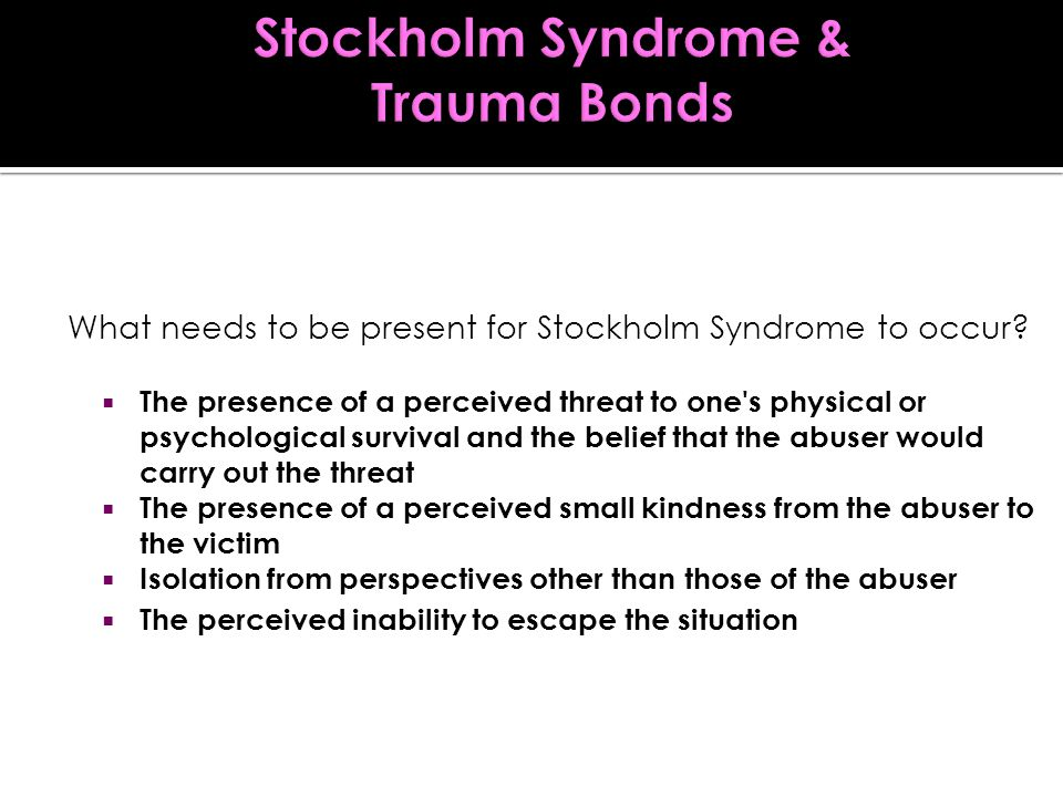  The presence of a perceived threat to one s physical or psychological survival and the belief that the abuser would carry out the threat  The presence of a perceived small kindness from the abuser to the victim  Isolation from perspectives other than those of the abuser  The perceived inability to escape the situation What needs to be present for Stockholm Syndrome to occur